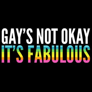 Gay's Not Okay, IT'S FABULOUS!