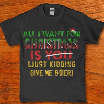 All i want for Christmas is you, Just kidding give me Beer unisex adult t-shirt