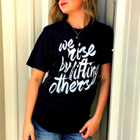 We Rise By Lifting Others Tee