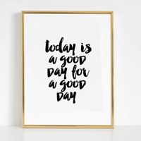 Printable Poster,Today Is A Good Day For A Good Day,Inspirational Quote,Motivational Print,Wall Art,Positive Quote,Postive Art,Home Poster