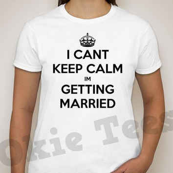 I can't keep calm I'm GETTING MARRIED - T-Shirt, Long Sleeve, Sweatshirt or Hoodie -Gray or White