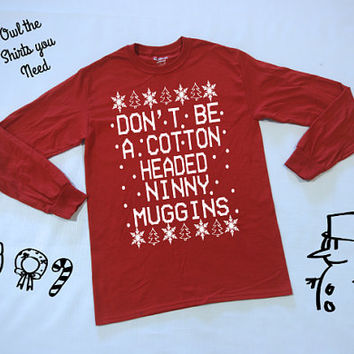 Don't Be A Cotton Headed Ninny Muggins - UNISEX S-3XL long sleeve t-shirt. Funny Christmas shirt. The Efl shirt. Funny Holiday tee shirt.