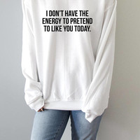 I don't have the energy to pretend to like you today   Sweatshirt funny quotes sarcastic womens
