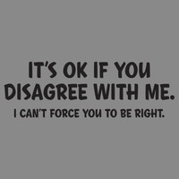 IT'S OK IF YOU DISAGREE WITH ME. I CAN'T FORCE YOU TO BE RIGHT T-SHIRT
