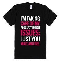 I'M TAKING CARE OF MY PROCRASTINATION ISSUES JUST YOU WAIT AND SEE ...