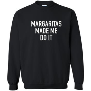Margaritas Made Me Do It - Funny Drinking Quote T-Shirt Printed Crewneck Pullover Sweatshirt