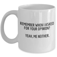 Sarcastic Coffee Mug: Remember When I Asked For Your Opinion? Yeah, Me Neither. - Funny Mug, Funny Gift, Perfect Gift for Sister, Best Friend, Sibling, Coworker, Roommate, Christmas Gift, Birthday Gift