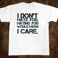 I don't hate you, hating you would mean I care. fuck t-shirt