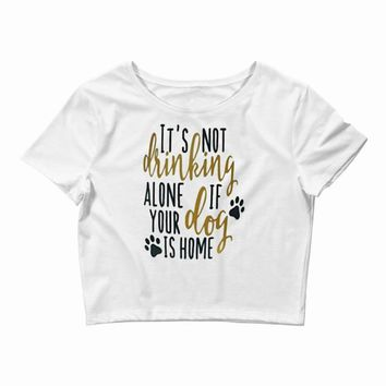 IT'S NOT DRINKING ALONE IF YOUR DOG IS HOME Crop Top