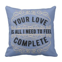 Romantic Quotes - Your Love Is All I Need... Throw Pillow