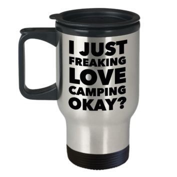 Camp Travel Mug - I Just Freaking Love Camping Okay?  Stainless Steel Insulated Travel Coffee Cup with Lid