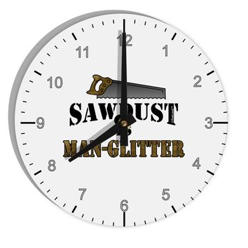 "Sawdust is Man Glitter 8"" Round Wall Clock with Numbers by TooLoud"