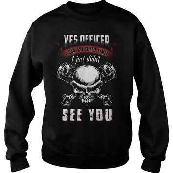 Yes officer i saw the speed limit sign i just didn't see you skull shirt Sweat Shirt