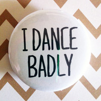 "I DANCE BADLY -  1.75"" Badge / Pinback Button"