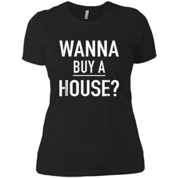 Wanna Buy A House - Popular Real Estate Agent Quote T-Shirt Next Level Ladies Boyfriend Tee