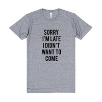 Sorry I'm Late I Didn't Want To Come Tri Blend Unisex Tshirt
