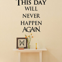 This Day Will Never Happen Again.. Vinyl Wall Decal Sticker Art