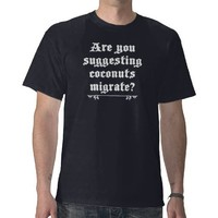 Are you suggesting coconuts migrate? - holy grail t shirts from Zazzle.com