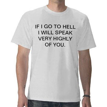 IF I GO TO HELL I WILL SPEAK VERY HIGHLY OF YOU T SHIRT from Zazzle.com