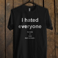 I Hated Everyone Before It Was Mainstream T Shirt.jpg