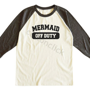 Mermaid Off Duty Tshirt Mermaid Tshirt Funny Slogan Tshirt Gift Tshirt Unisex Tee Men Tee Women Tee Raglan Tee Shirt Baseball Tee Shirt