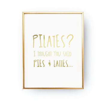 Pilates? I Thought You Said Pie And Latte, Coffee Sign, Pilates Decor, Typography Print, Home Decor, Motivational Poster, Real Gold Foil