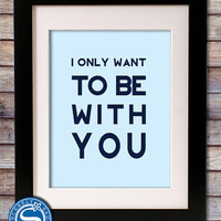 NEW YEAR SALE -  I Only Want To Be With You 8x10 Print - Love Sign - Valentine, Birthday, Anniversary Gift