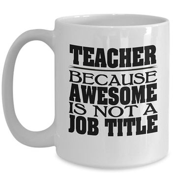 Teaching 15oz White Coffee Mug - Teacher Because Awesome Is Not A Job Title - Gift for Teacher, Teacher Mug,  Coffee Cup, Teacher Gift Idea