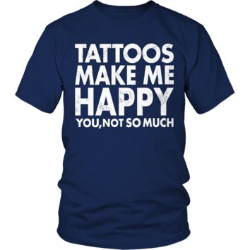 Tattoos Makes Me Happy You, Not So Much T Shirt