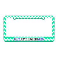 Cops Have Bigger Guns - Police - License Plate Tag Frame - Teal Chevrons Design