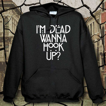 i'm dead wanna hook up hoodie, hoodie unisex adult, available size S,M,L,XL,XXL