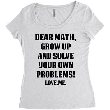 Dear Math Grow Up and Solve Your Own Problems! Love, me Women's Triblend Scoop T-shirt