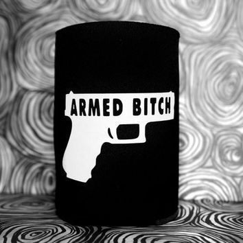 ARMED BITCH Koozie / Coolie / Coozie / Cozy / Huggy
