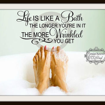 Life Is Like A Bath The Longer You're In It The More Wrinkled You Get Vinyl Bathroom Decal