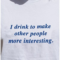 """""""I Drink To Make Other People More Interesting"""" Tee"""