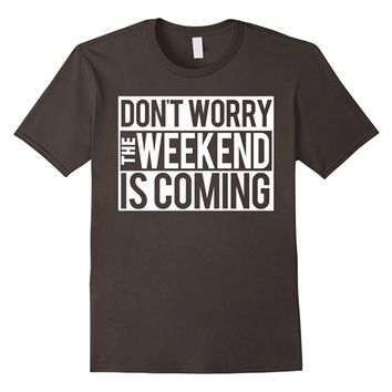 Don't worry the weekend is coming - Funny Cotton T-Shirt