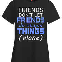 Friends Don t Let Friends Do Stupid Things Alone Funny Design - Ladies T Shirt