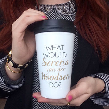 What Would Serena van der Woodsen Do / black and gold travel coffee mug - quote - inspirational mug - gift - chuck bass