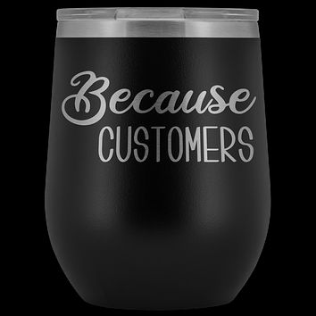 Because Customers Wine Tumbler Funny Retail Business Owner Gifts Stemless Insulated Hot Cold BPA Free 12oz Travel Sippy Cup