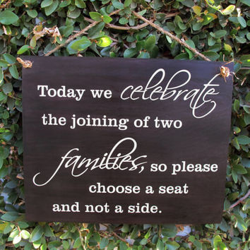 Today we celebrate the joining of two families so please choose a seat and not a side. Wood wedding sign