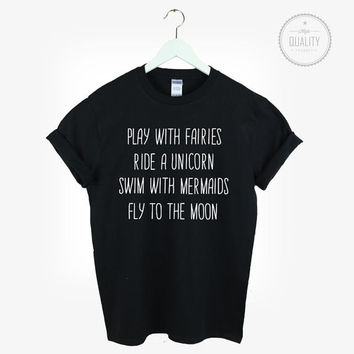 Play with fairies Ride a unicorn Swim with mermaids Fly to the moon t-shirt tee unisex mens womens tumblr instagram funny hipster *brand new
