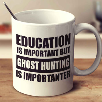 Education Is Important But Ghost Hunting Is Importanter