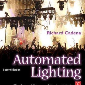 Automated Lighting: The Art and Science of Moving Light in Theatre, Live Performance, and Entertainment: Automated Lighting