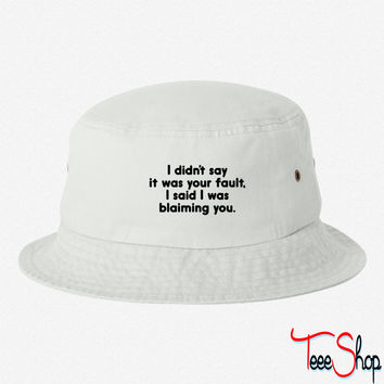 I Didn't Say It Was Your Fault. bucket hat