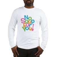 NO SOUP FOR YOU Long Sleeve T-Shirt