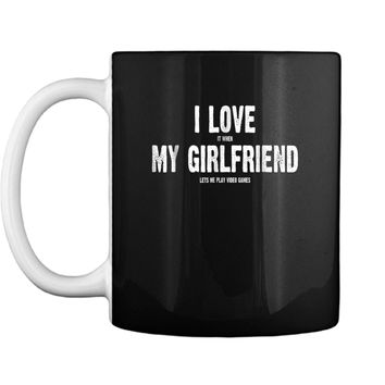 I Love It When My Girlfriend Lets Me Play Video Games  Mug