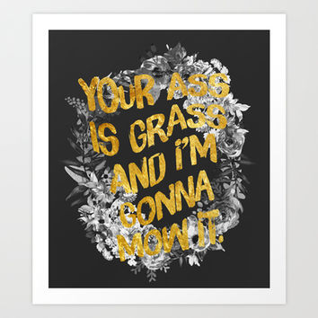 Your ass is grass and I'm gonna mow it Art Print by Sara Eshak