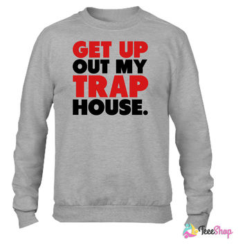 Get Up Out My Trap House Crewneck sweatshirtt