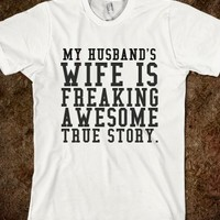 MY HUSBAND'S WIFE IS FREAKING AWESOME. TRUE STORY.