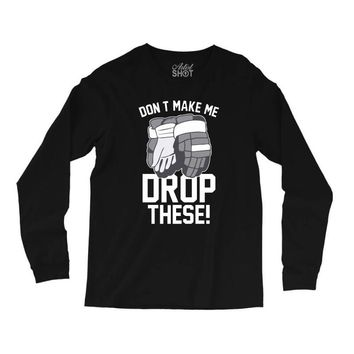 don't make me drop these hockey gloves athletic party sports humor Long Sleeve Shirts